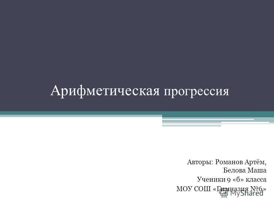 Арифметическая прогрессия Авторы: Романов Артём, Белова Маша Ученики 9 «б» класса МОУ СОШ «Гимназия 6»