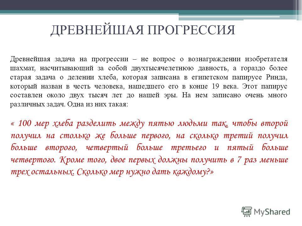 ДРЕВНЕЙШАЯ ПРОГРЕССИЯ Древнейшая задача на прогрессии – не вопрос о вознаграждении изобретателя шахмат, насчитывающий за собой двухтысячелетнюю давность, а гораздо более старая задача о делении хлеба, которая записана в египетском папирусе Ринда, кот