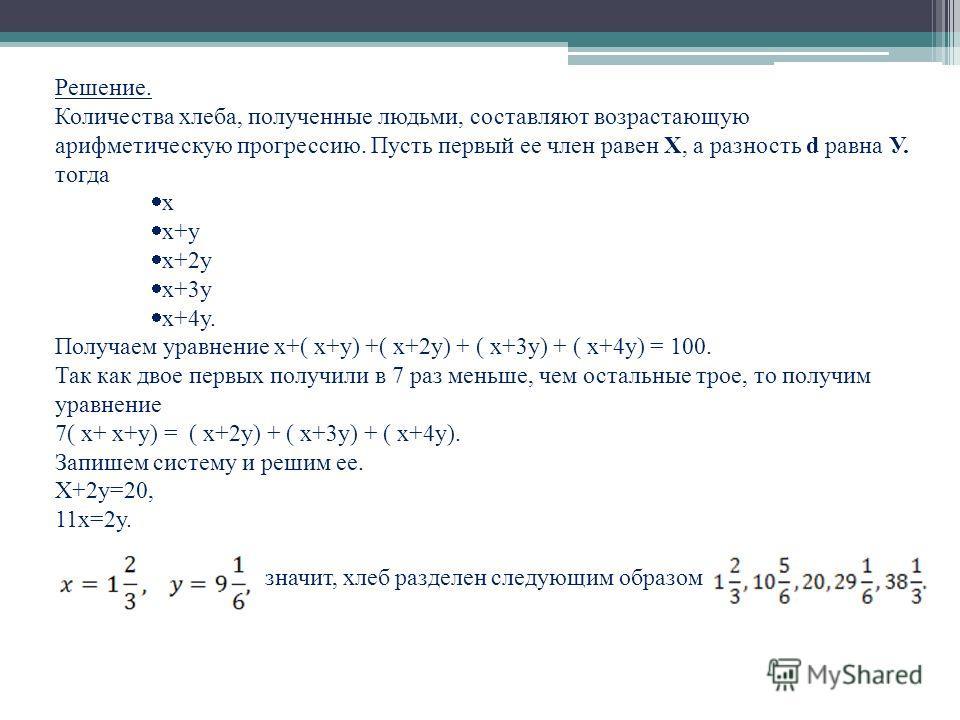 Решение. Количества хлеба, полученные людьми, составляют возрастающую арифметическую прогрессию. Пусть первый ее член равен Х, а разность d равна У. тогда х х+у х+2у х+3у х+4у. Получаем уравнение х+( х+у) +( х+2у) + ( х+3у) + ( х+4у) = 100. Так как д