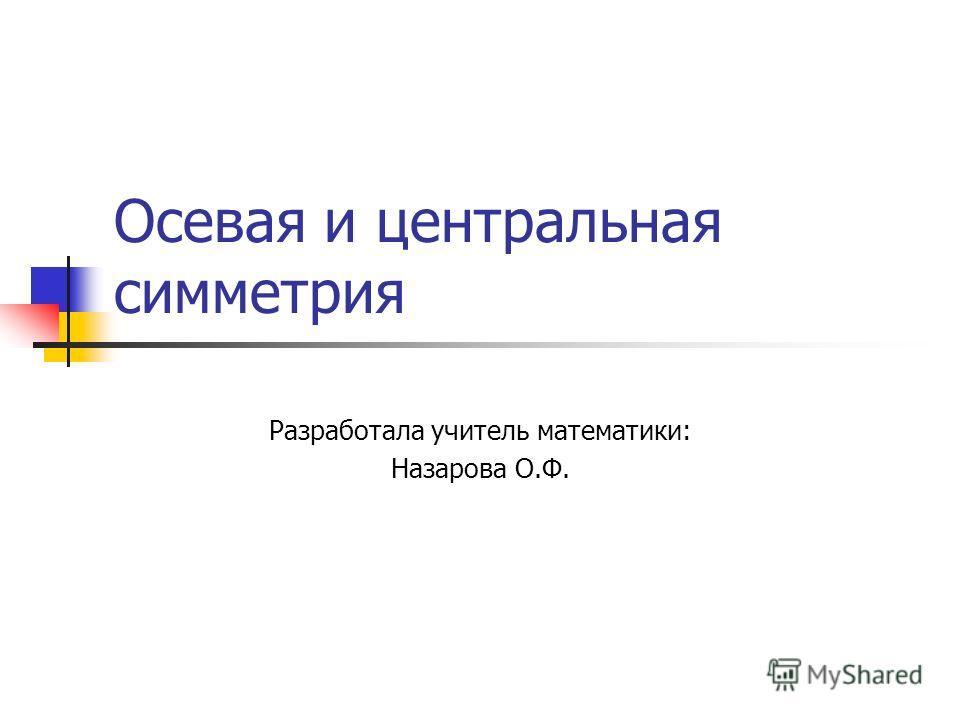 Осевая и центральная симметрия Разработала учитель математики: Назарова О.Ф.