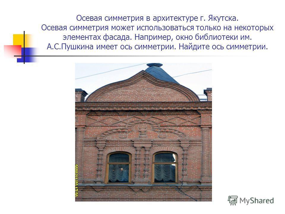Осевая симметрия в архитектуре г. Якутска. Осевая симметрия может использоваться только на некоторых элементах фасада. Например, окно библиотеки им. А.С.Пушкина имеет ось симметрии. Найдите ось симметрии.