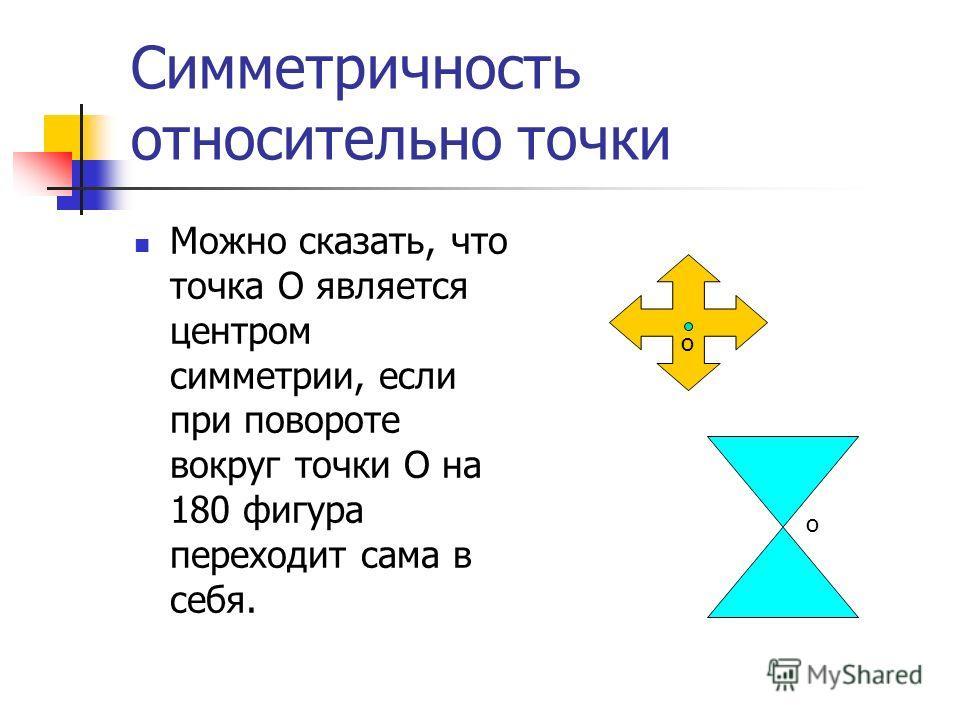 Симметричность относительно точки Можно сказать, что точка О является центром симметрии, если при повороте вокруг точки О на 180 фигура переходит сама в себя. о о