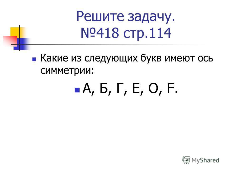Решите задачу. 418 стр.114 Какие из следующих букв имеют ось симметрии: А, Б, Г, Е, О, F.