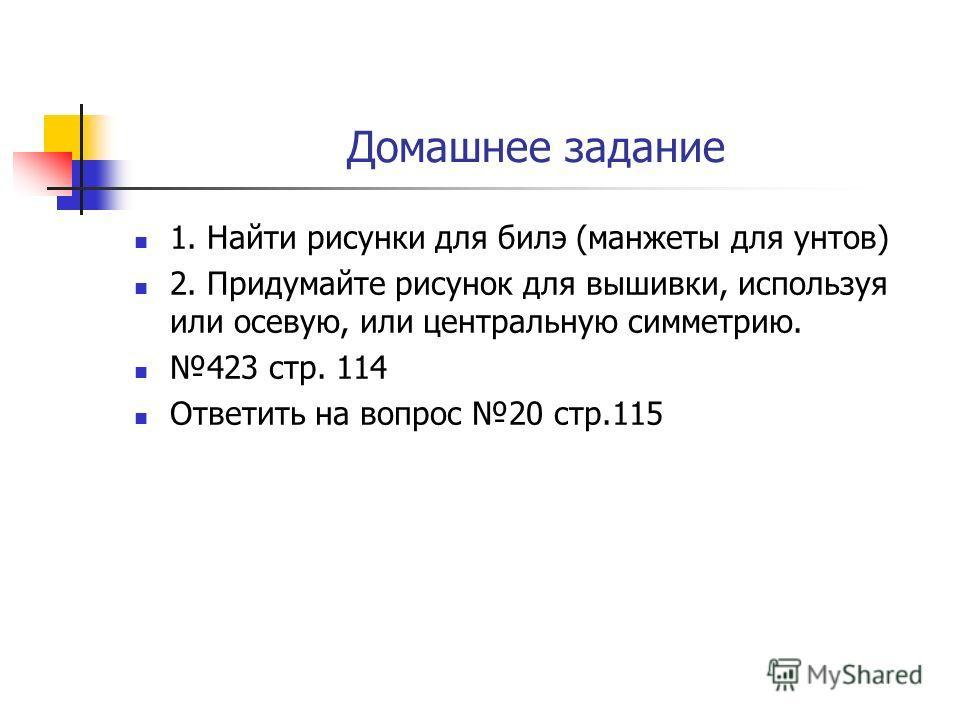 Домашнее задание 1. Найти рисунки для билэ (манжеты для унтов) 2. Придумайте рисунок для вышивки, используя или осевую, или центральную симметрию. 423 стр. 114 Ответить на вопрос 20 стр.115
