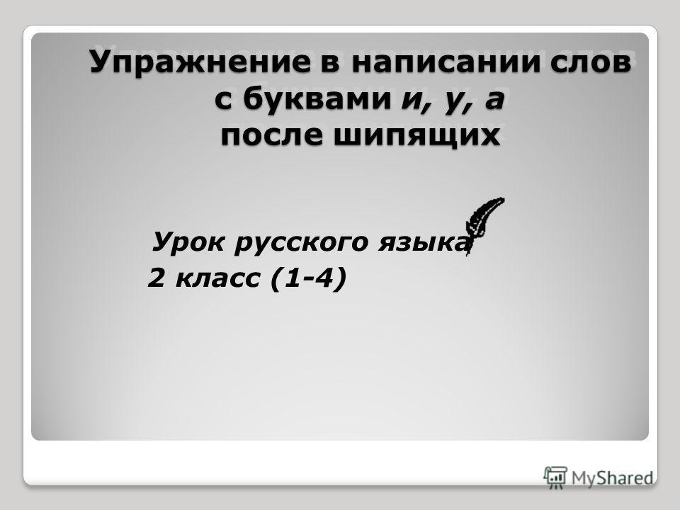 Упражнение в написании слов с буквами и, у, а после шипящих Урок русского языка 2 класс (1-4)