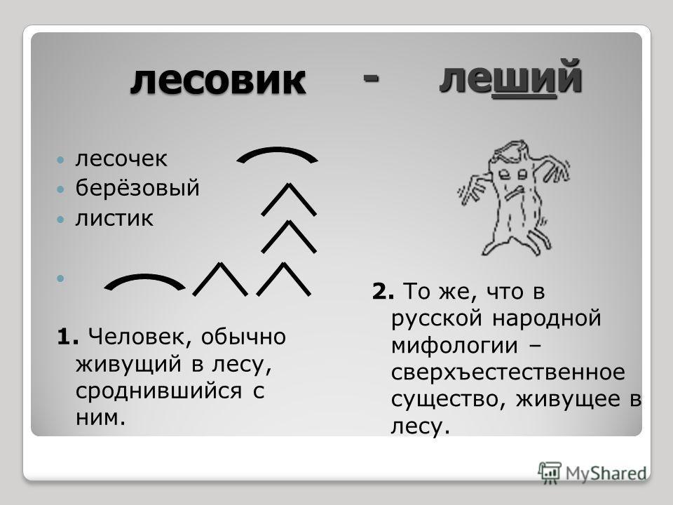лесовик лесочек берёзовый листик 1. Человек, обычно живущий в лесу, сроднившийся с ним. 2. То же, что в русской народной мифологии – сверхъестественное существо, живущее в лесу. - леший