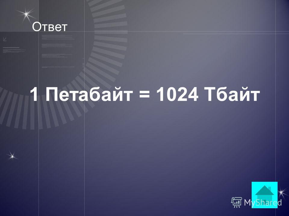 Вопрос 1 Гбайт = 1024 Мбайта 1 Тбайт = 1024 Гбайта 1 Тбайт = 1024 Гбайта ??? = 1024 Тбайта ответ