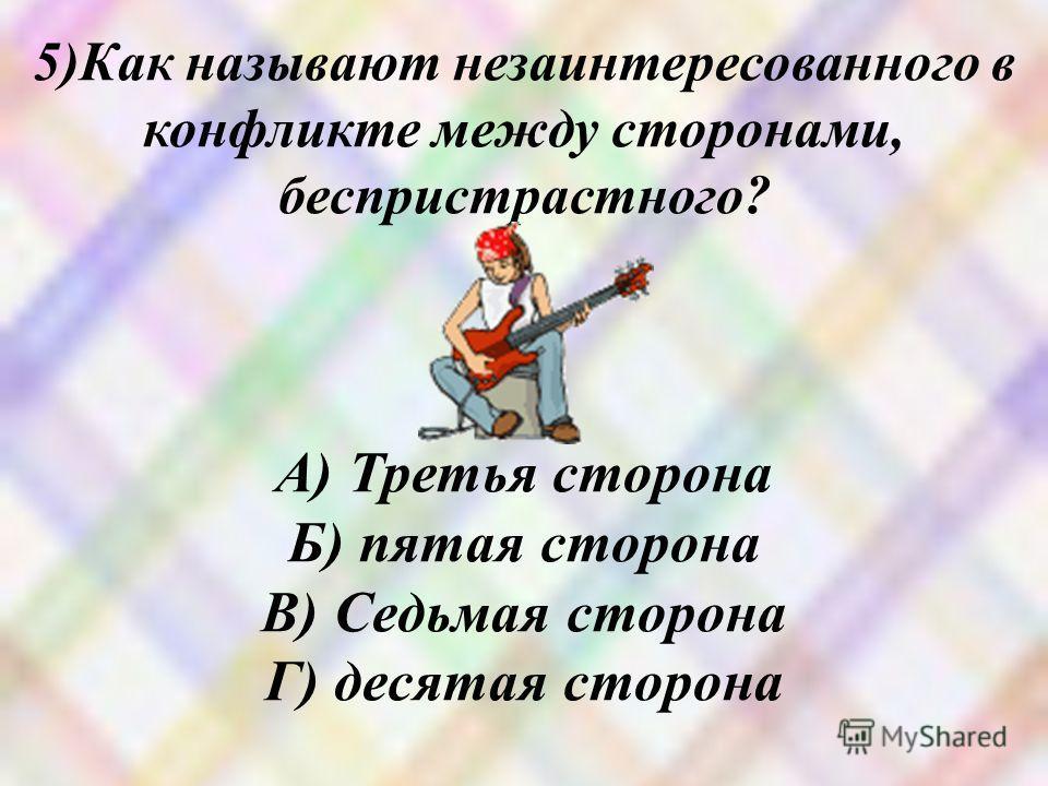 5)Как называют незаинтересованного в конфликте между сторонами, беспристрастного? А) Третья сторона Б) пятая сторона В) Седьмая сторона Г) десятая сторона