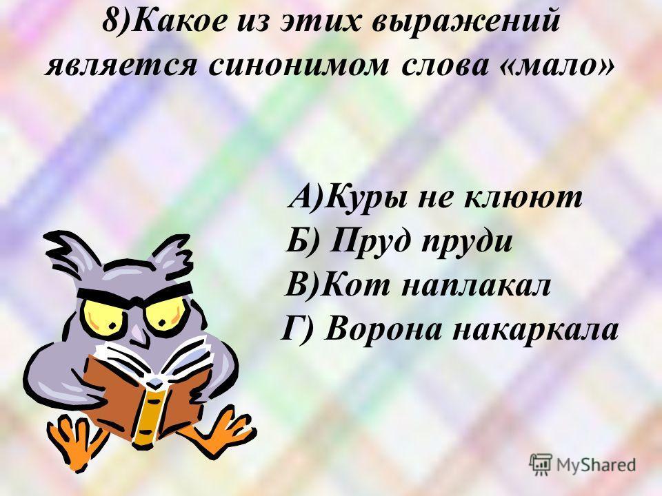 8)Какое из этих выражений является синонимом слова «мало» А)Куры не клюют Б) Пруд пруди В)Кот наплакал Г) Ворона накаркала