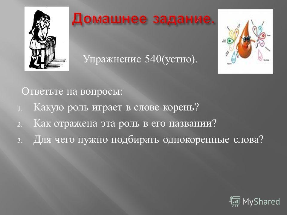 Упражнение 540( устно ). Ответьте на вопросы : 1. Какую роль играет в слове корень ? 2. Как отражена эта роль в его названии ? 3. Для чего нужно подбирать однокоренные слова ?