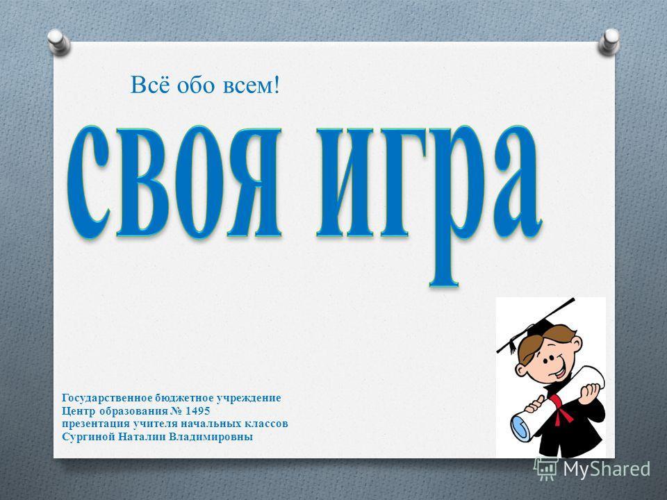 Всё обо всем! Государственное бюджетное учреждение Центр образования 1495 презентация учителя начальных классов Сургиной Наталии Владимировны