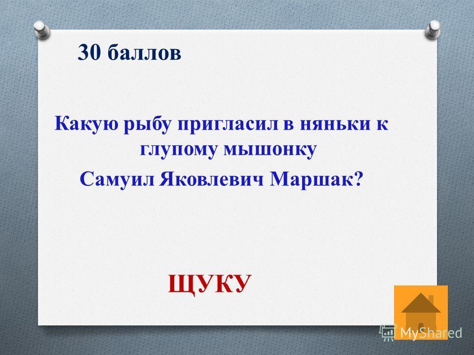 30 баллов Какую рыбу пригласил в няньки к глупому мышонку Самуил Яковлевич Маршак? ЩУКУ