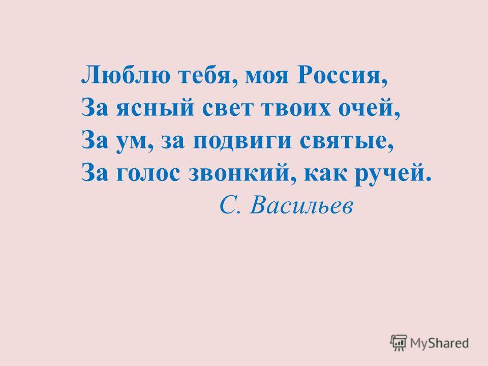 Люблю тебя, моя Россия, За ясный свет твоих очей, За ум, за подвиги святые, За голос звонкий, как ручей. С. Васильев