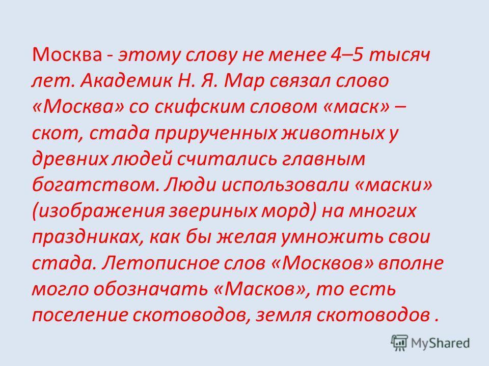 Москва - этому слову не менее 4–5 тысяч лет. Академик Н. Я. Мар связал слово «Москва» со скифским словом «маск» – скот, стада прирученных животных у древних людей считались главным богатством. Люди использовали «маски» (изображения звериных морд) на