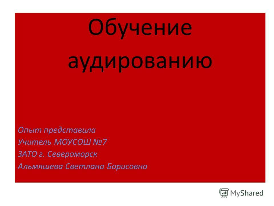 Обучение аудированию Опыт представила Учитель МОУСОШ 7 ЗАТО г. Североморск Альмяшева Светлана Борисовна