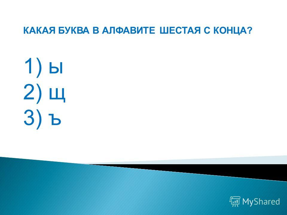 КАКАЯ БУКВА В АЛФАВИТЕ ШЕСТАЯ С КОНЦА? 1) ы 2) щ 3) ъ