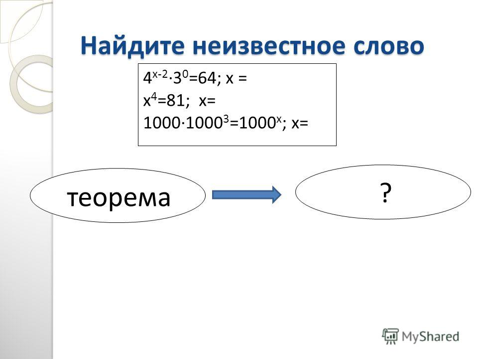 Найдите неизвестное слово 4 х-23 0 =64; х = х 4 =81; х= 10001000 3 =1000 х ; х= теорема ?