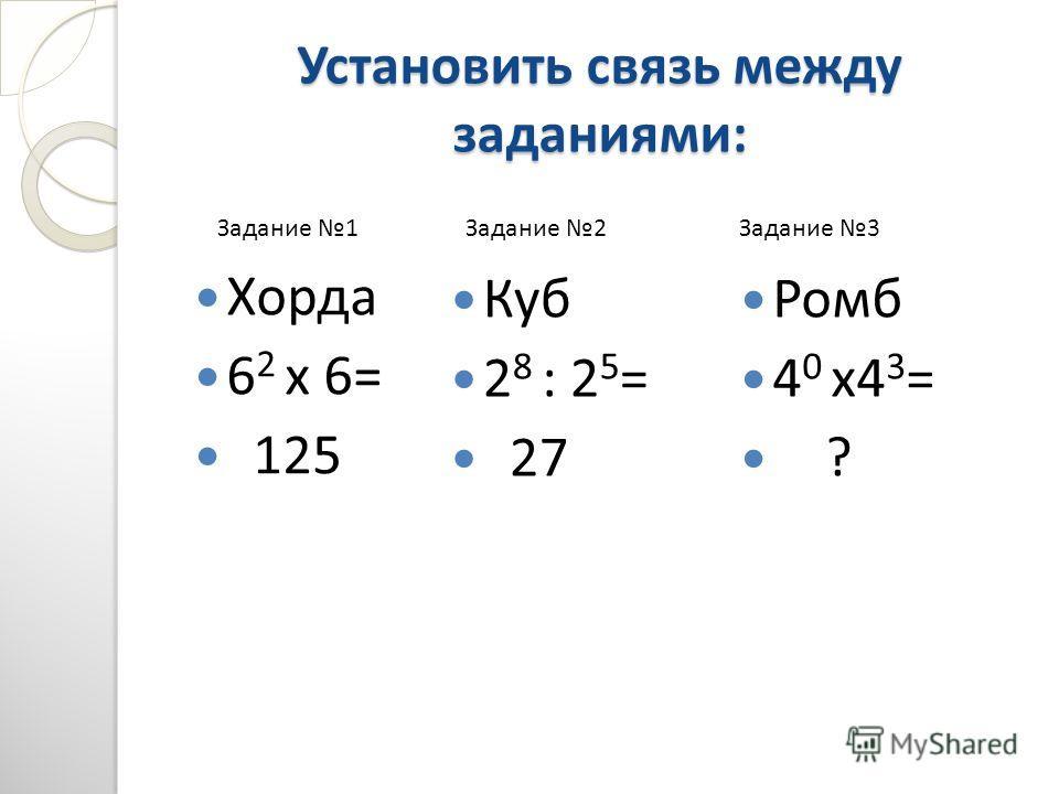 Установить связь между заданиями: Хорда 6 2 х 6= 125 Куб 2 8 : 2 5 = 27 Ромб 4 0 х4 3 = ? Задание 1Задание 2Задание 3