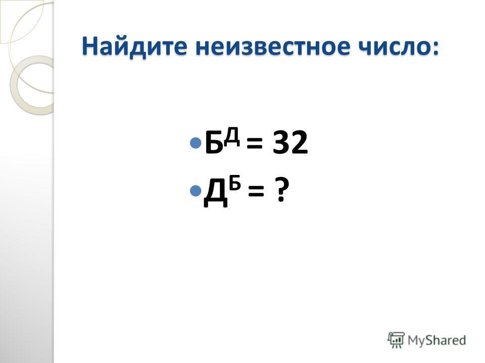 Найдите неизвестное число: Б Д = 32 Д Б = ?