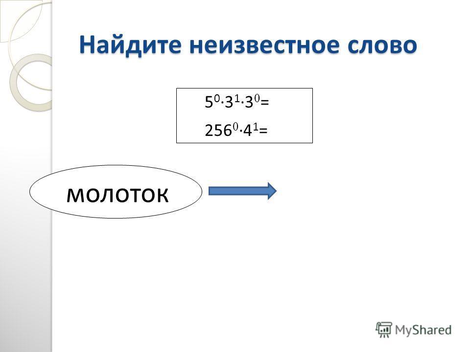 Найдите неизвестное слово 5 03 13 0 = 256 04 1 = молоток