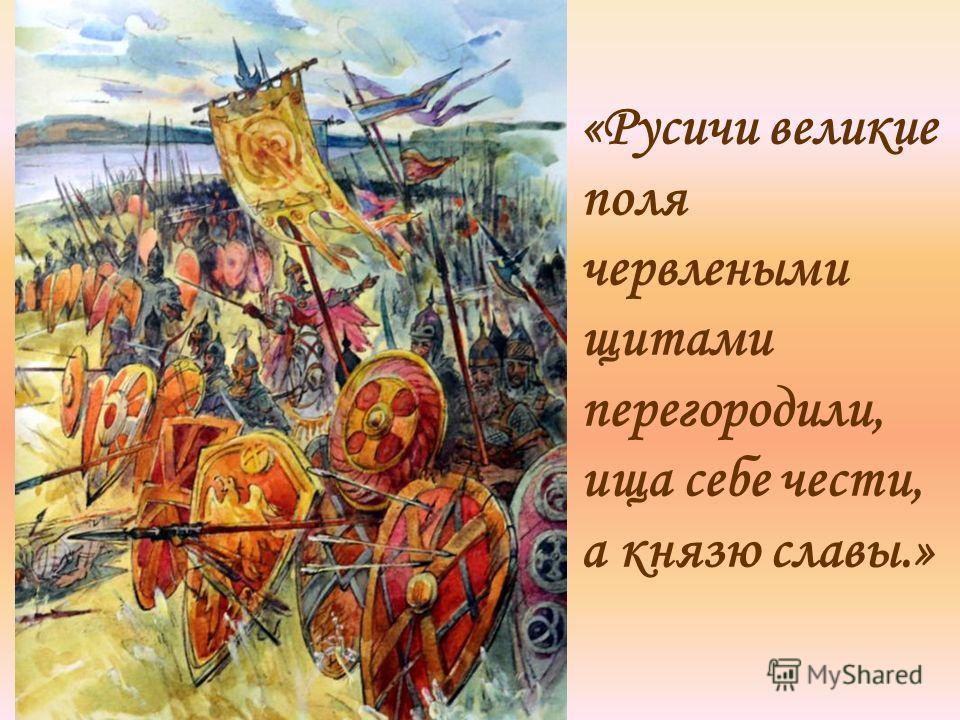 «Русичи великие поля червлеными щитами перегородили, ища себе чести, а князю славы.»