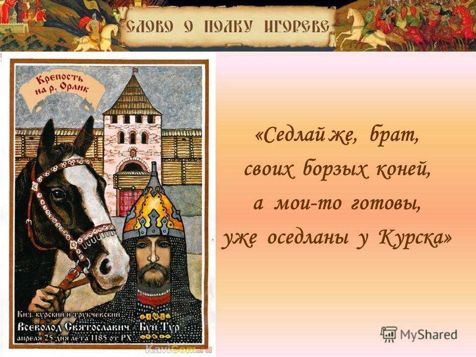 «Седлай же, брат, своих борзых коней, а мои-то готовы, уже оседланы у Курска»