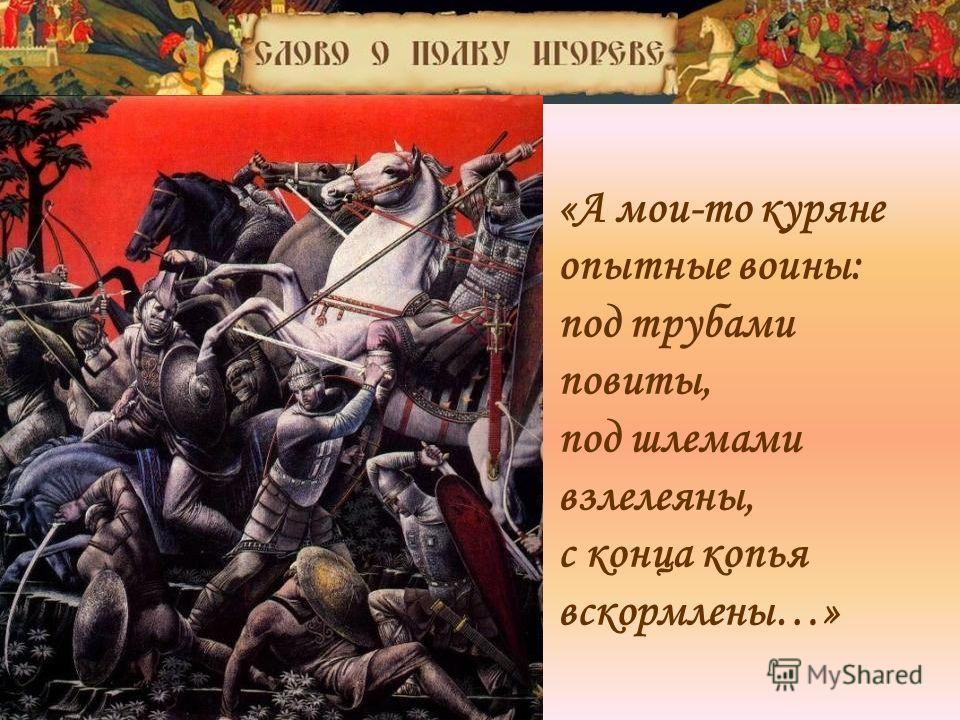 «А мои-то куряне опытные воины: под трубами повиты, под шлемами взлелеяны, с конца копья вскормлены…»