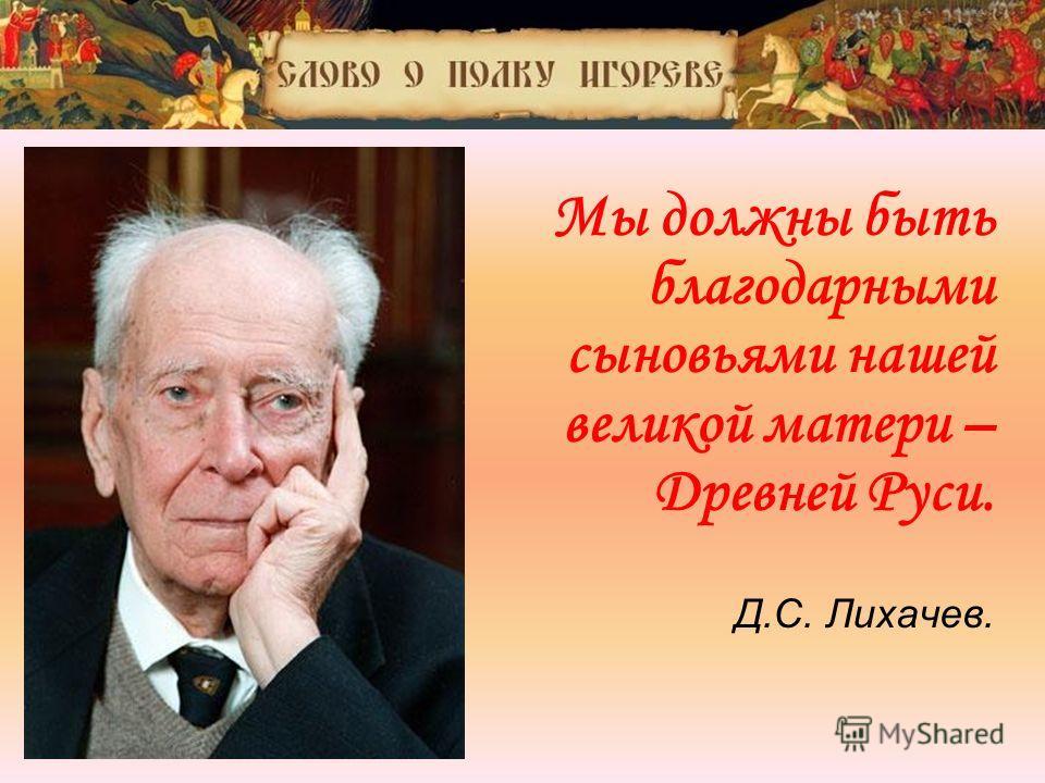 « Мы должны быть благодарными сыновьями нашей великой матери – Древней Руси. Д.С. Лихачев.