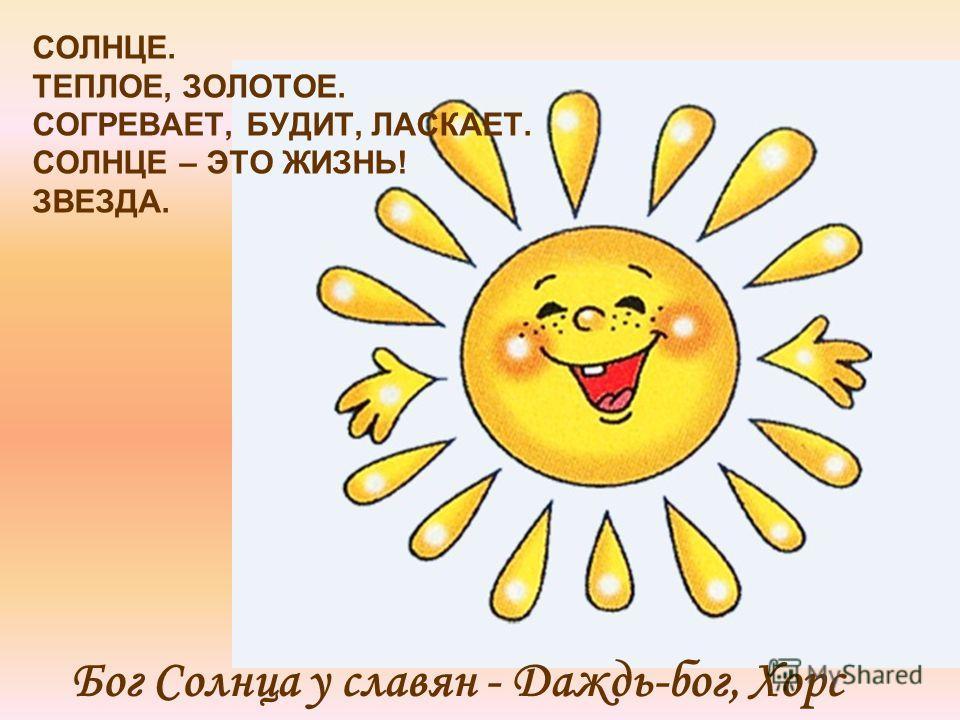 СОЛНЦЕ. ТЕПЛОЕ, ЗОЛОТОЕ. СОГРЕВАЕТ, БУДИТ, ЛАСКАЕТ. СОЛНЦЕ – ЭТО ЖИЗНЬ! ЗВЕЗДА. Бог Солнца у славян - Даждь-бог, Хорс