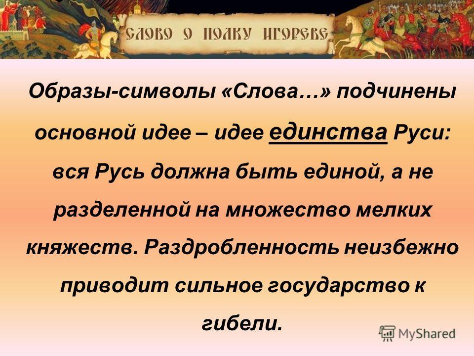 Образы-символы «Слова…» подчинены основной идее – идее единства Руси: вся Русь должна быть единой, а не разделенной на множество мелких княжеств. Раздробленность неизбежно приводит сильное государство к гибели.