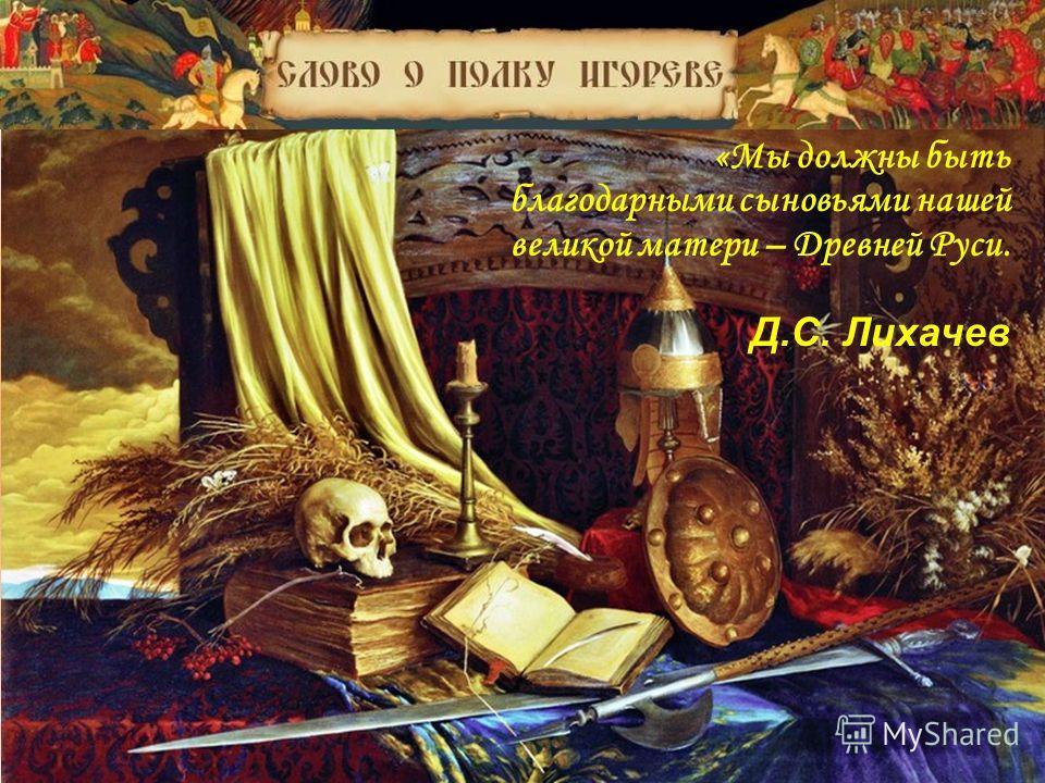 «Мы должны быть благодарными сыновьями нашей великой матери – Древней Руси. Д.С. Лихачев