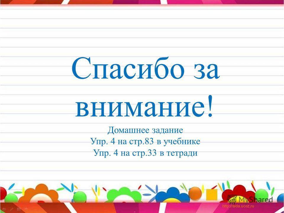 Спасибо за внимание! Домашнее задание Упр. 4 на стр.83 в учебнике Упр. 4 на стр.33 в тетради