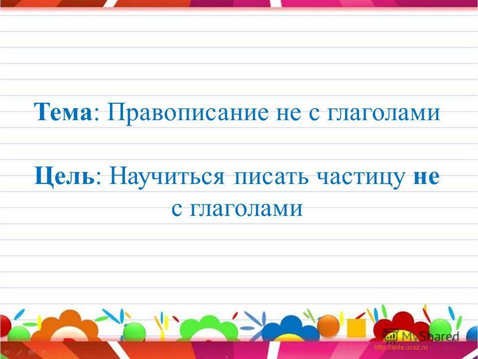 Тема: Правописание не с глаголами Цель: Научиться писать частицу не с глаголами