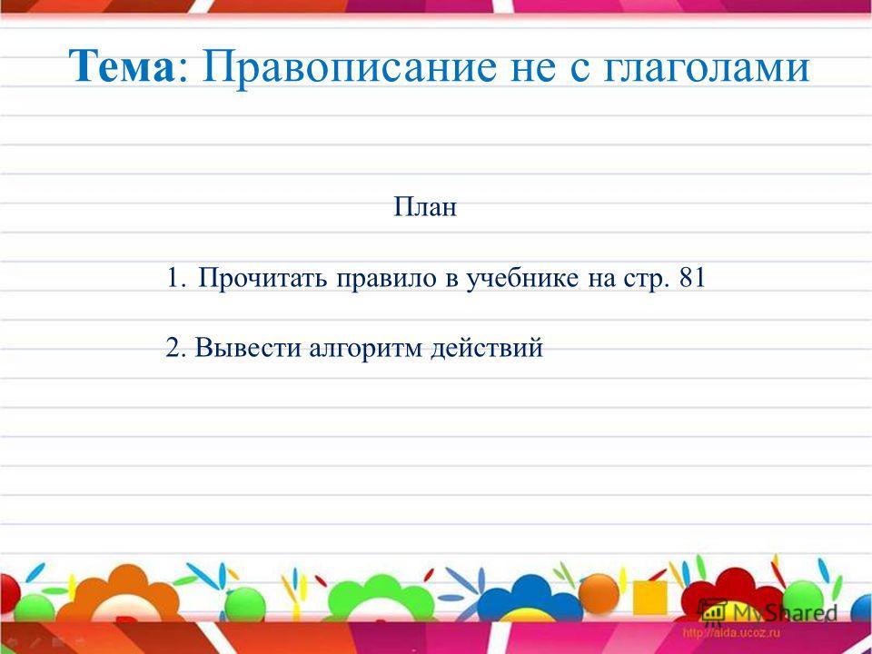 Тема: Правописание не с глаголами План 1.Прочитать правило в учебнике на стр. 81 2. Вывести алгоритм действий
