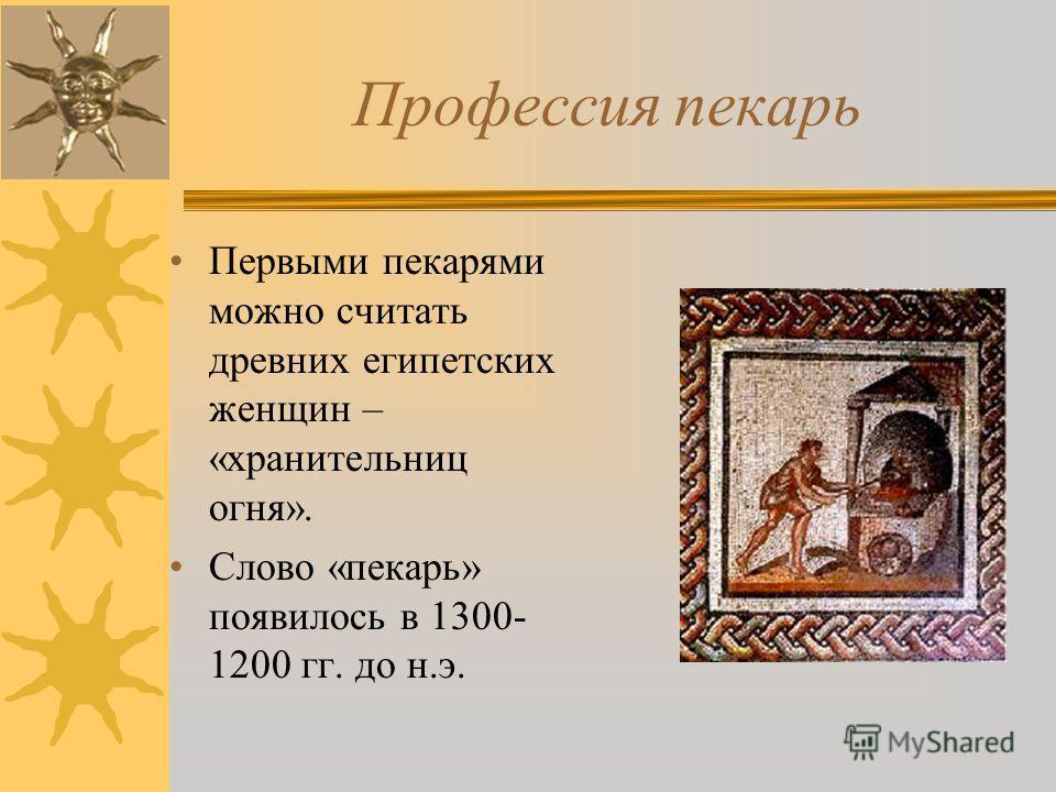 Профессия пекарь Первыми пекарями можно считать древних египетских женщин – «хранительниц огня». Слово «пекарь» появилось в 1300- 1200 гг. до н.э.