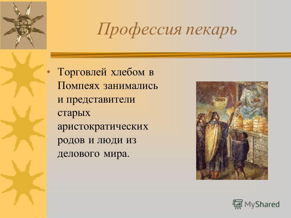 Профессия пекарь Торговлей хлебом в Помпеях занимались и представители старых аристократических родов и люди из делового мира.