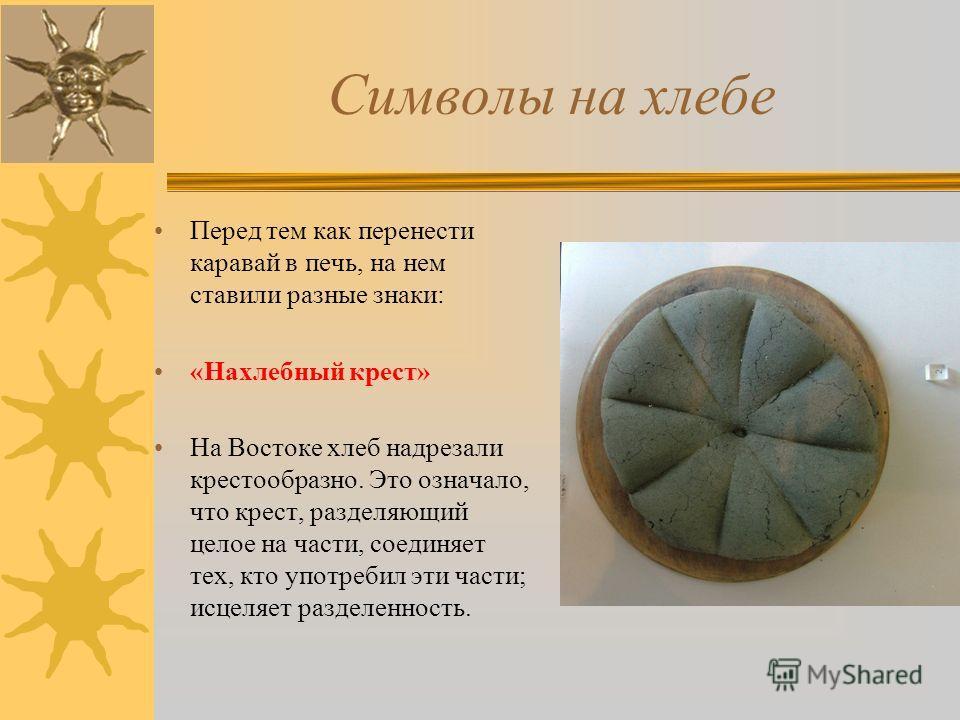Символы на хлебе Перед тем как перенести каравай в печь, на нем ставили разные знаки: «Нахлебный крест» На Востоке хлеб надрезали крестообразно. Это означало, что крест, разделяющий целое на части, соединяет тех, кто употребил эти части; исцеляет раз