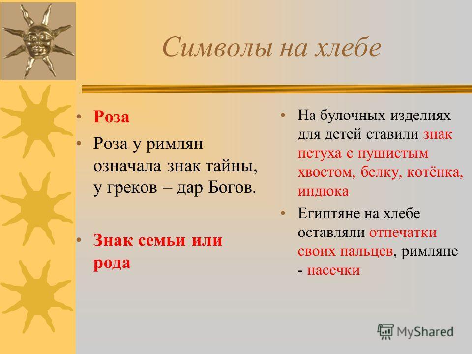 Символы на хлебе Роза Роза у римлян означала знак тайны, у греков – дар Богов. Знак семьи или рода На булочных изделиях для детей ставили знак петуха с пушистым хвостом, белку, котёнка, индюка Египтяне на хлебе оставляли отпечатки своих пальцев, римл