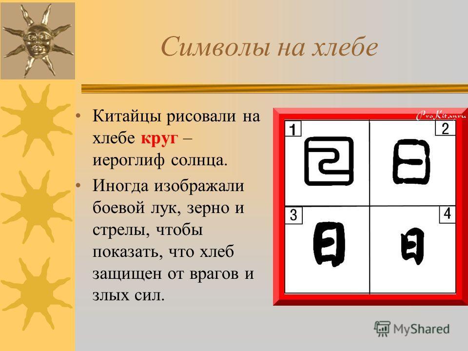 Символы на хлебе Китайцы рисовали на хлебе круг – иероглиф солнца. Иногда изображали боевой лук, зерно и стрелы, чтобы показать, что хлеб защищен от врагов и злых сил.