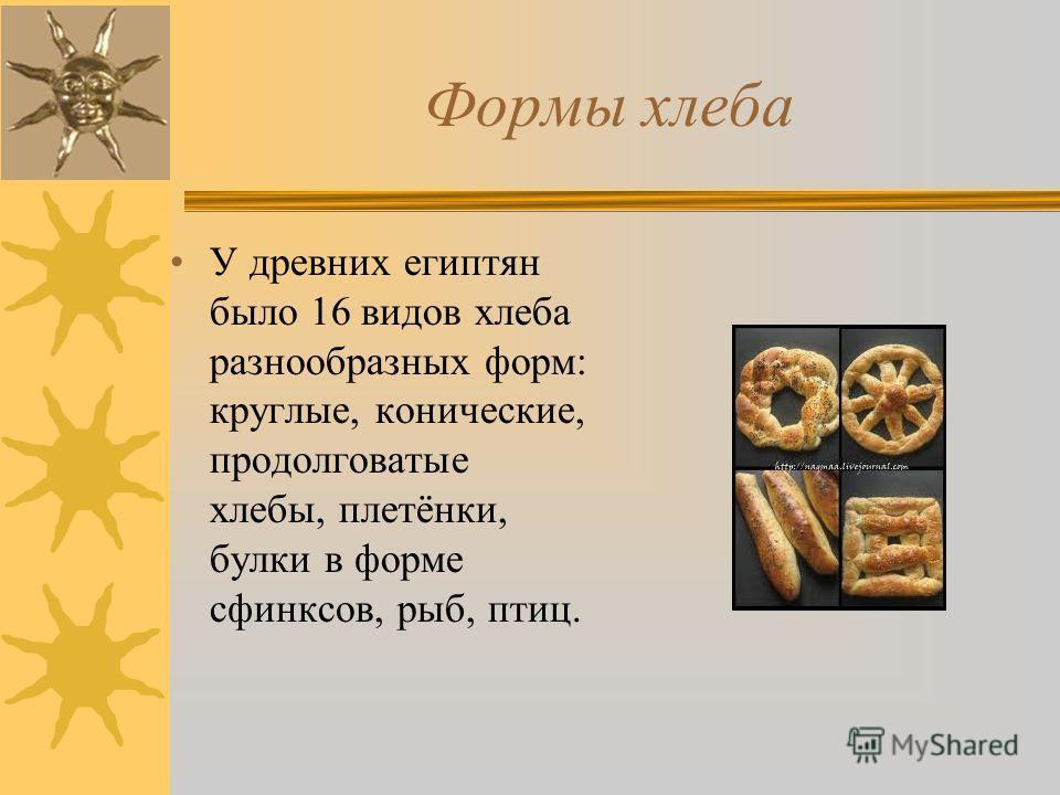 Формы хлеба У древних египтян было 16 видов хлеба разнообразных форм: круглые, конические, продолговатые хлебы, плетёнки, булки в форме сфинксов, рыб, птиц.