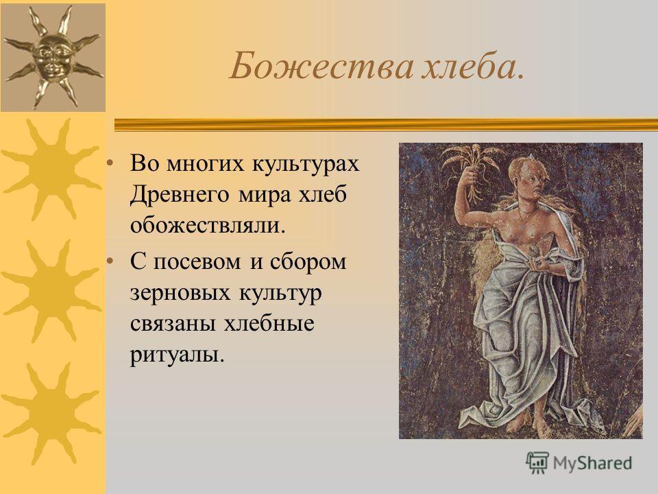 Божества хлеба. Во многих культурах Древнего мира хлеб обожествляли. С посевом и сбором зерновых культур связаны хлебные ритуалы.
