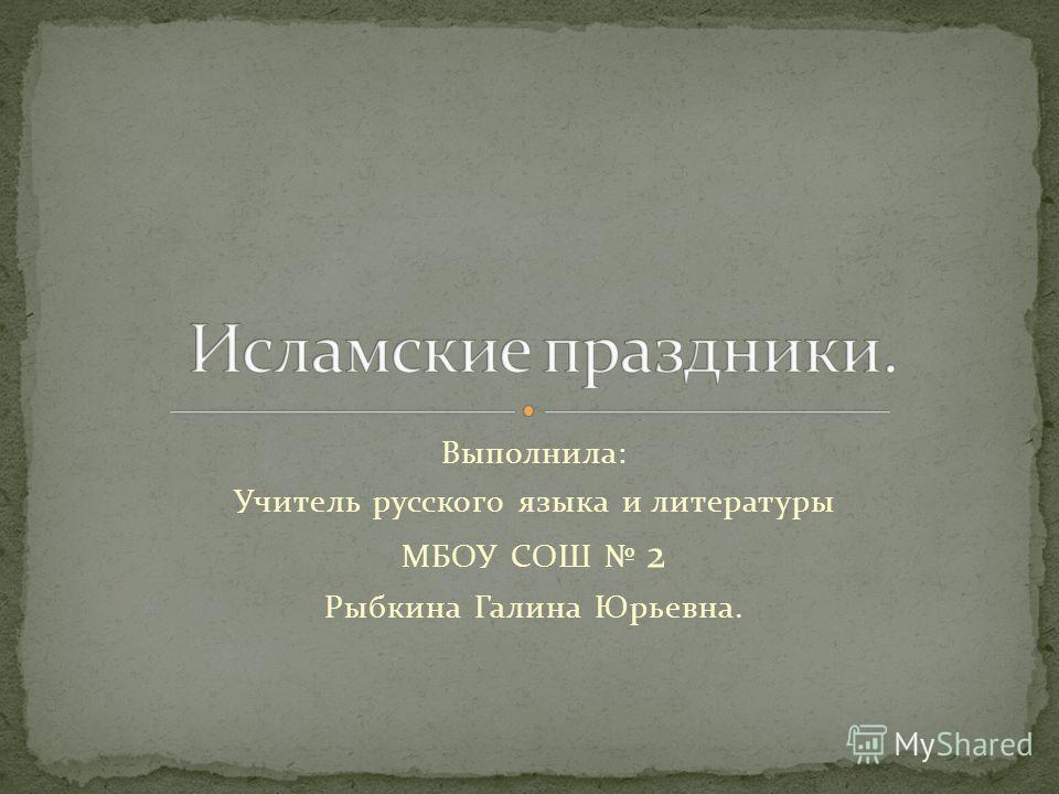 Выполнила: Учитель русского языка и литературы МБОУ СОШ 2 Рыбкина Галина Юрьевна.