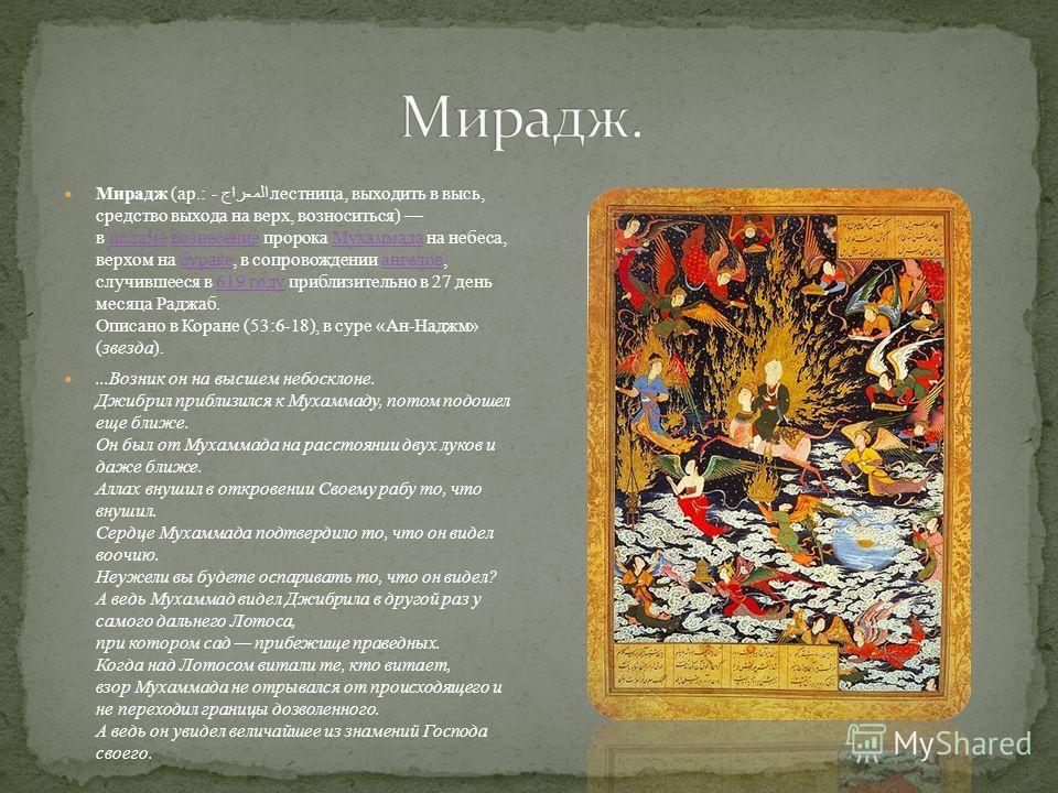 Мирадж (ар.: المعراج - лестница, выходить в высь, средство выхода на верх, возноситься) в исламе вознесение пророка Мухаммада на небеса, верхом на бураке, в сопровождении ангелов, случившееся в 619 году приблизительно в 27 день месяца Раджаб. Описано