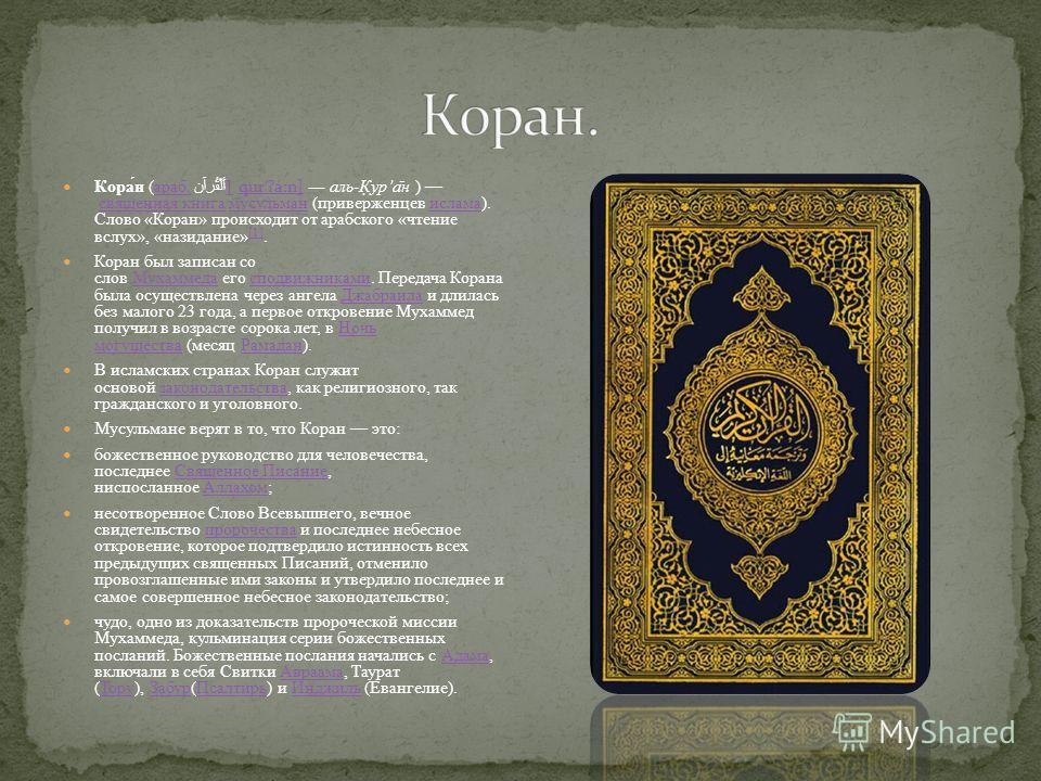 Кора́н (араб. أَلْقُرآن [qur ˈʔ a ː n] аль-К̣ура̄н ) священная книга мусульман (приверженцев ислама). Слово «Коран» происходит от арабского «чтение вслух», «назидание» [1].араб.[qur ˈʔ a ː n]священная книгамусульманислама [1] Коран был записан со сло