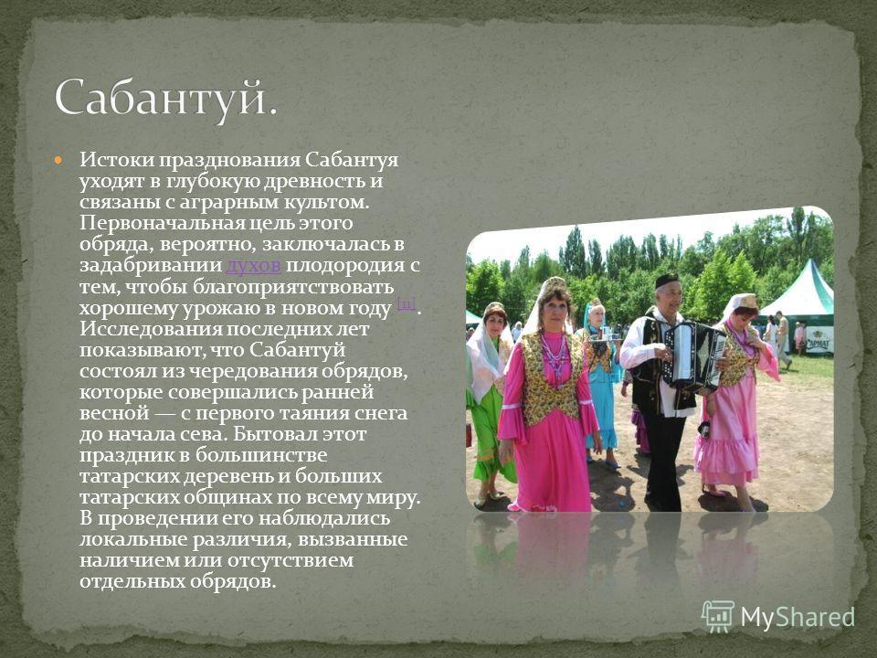 Истоки празднования Сабантуя уходят в глубокую древность и связаны с аграрным культом. Первоначальная цель этого обряда, вероятно, заключалась в задабривании духов плодородия с тем, чтобы благоприятствовать хорошему урожаю в новом году [11]. Исследов