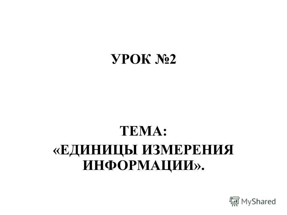 УРОК 2 ТЕМА: «ЕДИНИЦЫ ИЗМЕРЕНИЯ ИНФОРМАЦИИ».