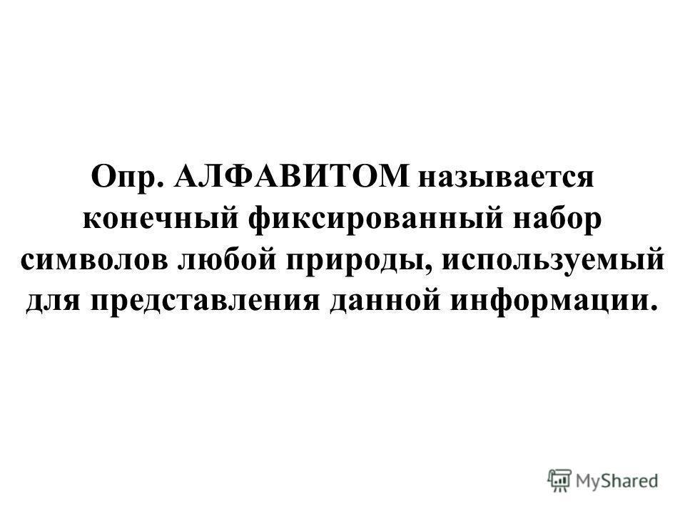Опр. АЛФАВИТОМ называется конечный фиксированный набор символов любой природы, используемый для представления данной информации.