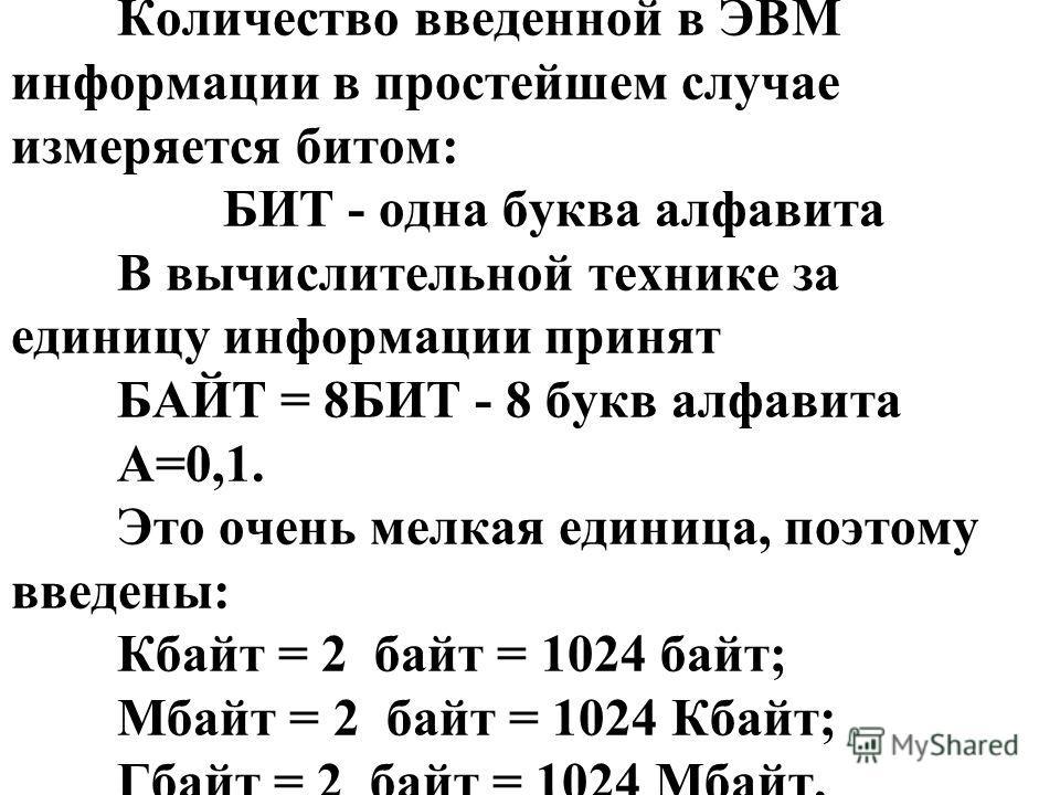 Количество введенной в ЭВМ информации в простейшем случае измеряется битом: БИТ - одна буква алфавита В вычислительной технике за единицу информации принят БАЙТ = 8БИТ - 8 букв алфавита А=0,1. Это очень мелкая единица, поэтому введены: Кбайт = 2 байт