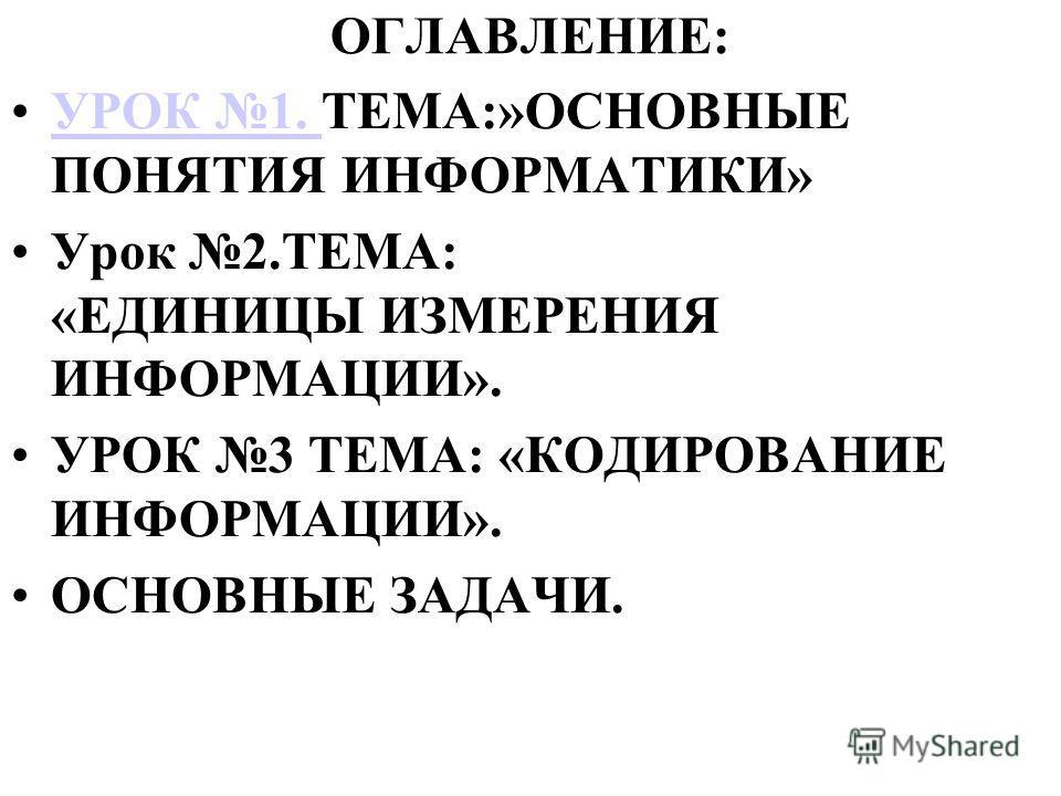 ОГЛАВЛЕНИЕ: УРОК 1. ТЕМА:»ОСНОВНЫЕ ПОНЯТИЯ ИНФОРМАТИКИ»УРОК 1. Урок 2.ТЕМА: «ЕДИНИЦЫ ИЗМЕРЕНИЯ ИНФОРМАЦИИ». УРОК 3 ТЕМА: «КОДИРОВАНИЕ ИНФОРМАЦИИ». ОСНОВНЫЕ ЗАДАЧИ.