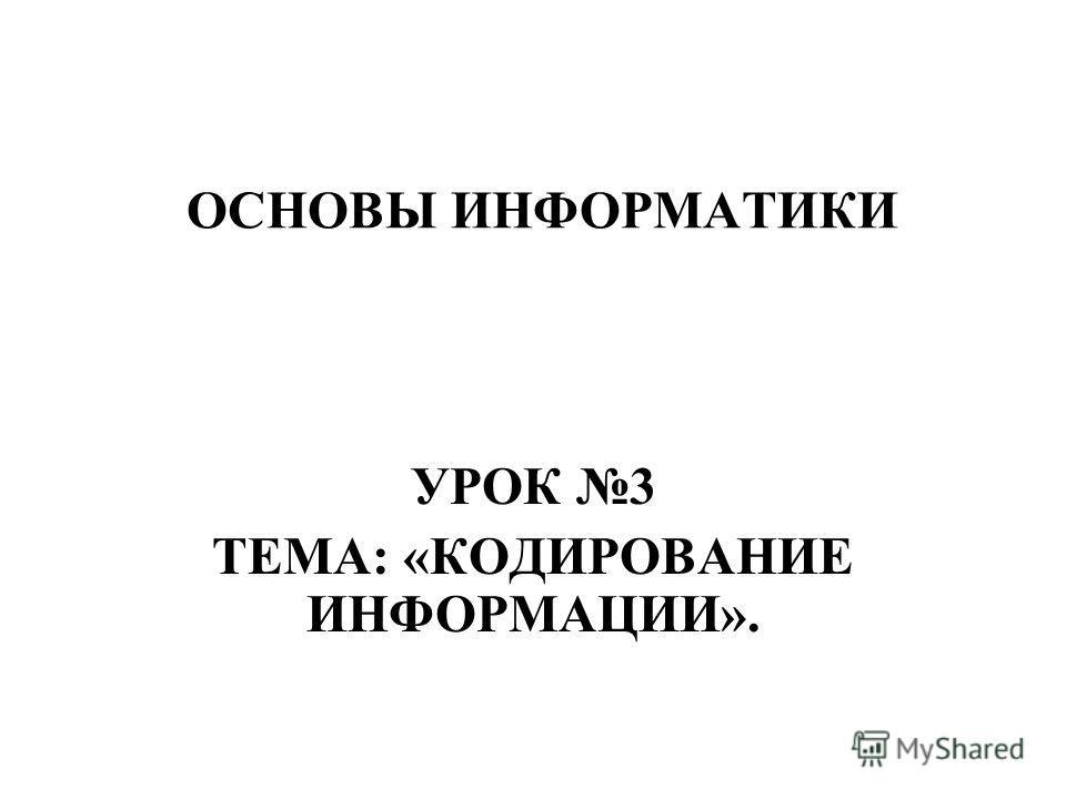 ОСНОВЫ ИНФОРМАТИКИ УРОК 3 ТЕМА: «КОДИРОВАНИЕ ИНФОРМАЦИИ».